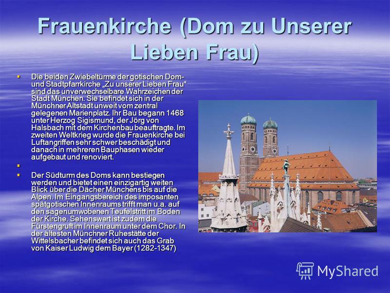 Frauenkirche (Dom zu Unserer Lieben Frau) Die beiden Zwiebeltürme der gotischen Dom- und Stadtpfarrkirche Zu unserer Lieben Frau sind das unverwechselbare Wahrzeichen der Stadt München. Sie befindet sich in der Münchner Altstadt unweit vom zentral ge