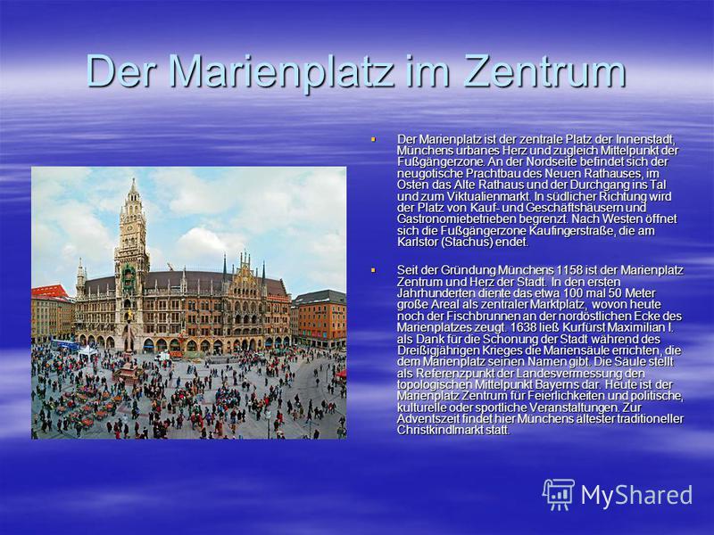 Der Marienplatz im Zentrum Der Marienplatz ist der zentrale Platz der Innenstadt, Münchens urbanes Herz und zugleich Mittelpunkt der Fußgängerzone. An der Nordseite befindet sich der neugotische Prachtbau des Neuen Rathauses, im Osten das Alte Rathau