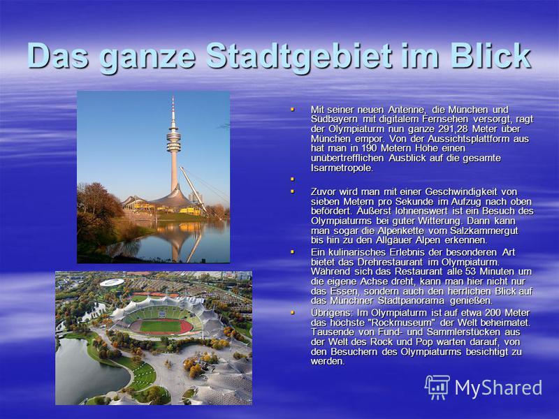 Das ganze Stadtgebiet im Blick Mit seiner neuen Antenne, die München und Südbayern mit digitalem Fernsehen versorgt, ragt der Olympiaturm nun ganze 291,28 Meter über München empor. Von der Aussichtsplattform aus hat man in 190 Metern Höhe einen unübe