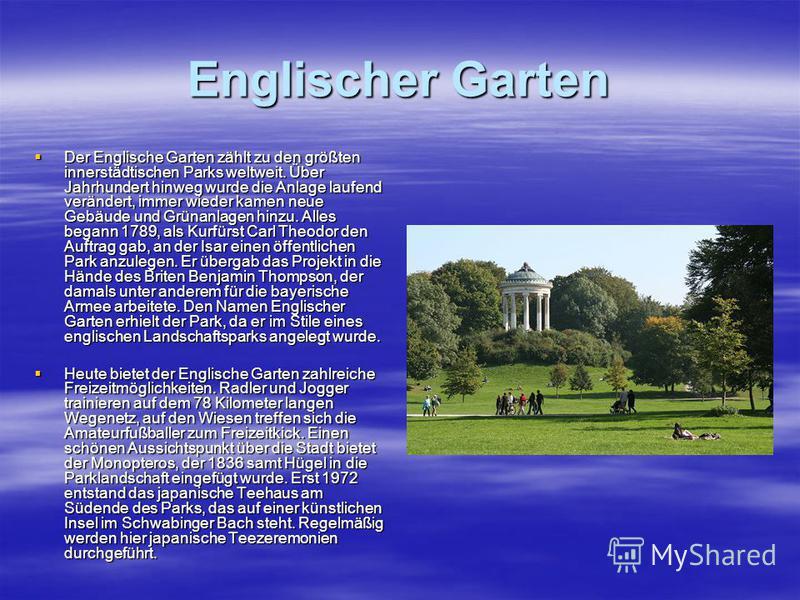 Englischer Garten Der Englische Garten zählt zu den größten innerstädtischen Parks weltweit. Über Jahrhundert hinweg wurde die Anlage laufend verändert, immer wieder kamen neue Gebäude und Grünanlagen hinzu. Alles begann 1789, als Kurfürst Carl Theod