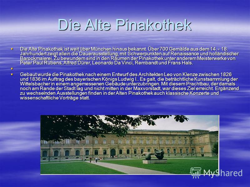 Die Alte Pinakothek Die Alte Pinakothek ist weit über München hinaus bekannt. Über 700 Gemälde aus dem 14. - 18. Jahrhundert zeigt allein die Dauerausstellung, mit Schwerpunkten auf Renaissance und holländischer Barockmalerei. Zu bewundern sind in de