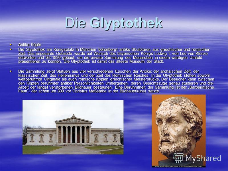Die Glyptothek Antike Köpfe Antike Köpfe Die Glyptothek am Königsplatz in München beherbergt antike Skulpturen aus griechischer und römischer Zeit. Das imposante Gebäude wurde auf Wunsch des bayerischen Königs Ludwig I. von Leo von Klenze entworfen u