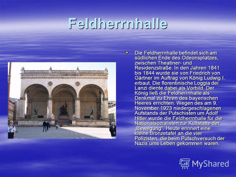 Feldherrnhalle Die Feldherrnhalle befindet sich am südlichen Ende des Odeonsplatzes, zwischen Theatiner- und Residenzstraße. In den Jahren 1841 bis 1844 wurde sie von Friedrich von Gärtner im Auftrag von König Ludwig I. erbaut. Die florentinische Log