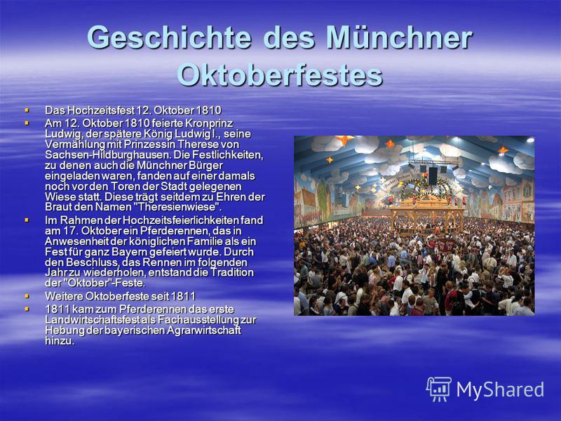 Geschichte des Münchner Oktoberfestes Das Hochzeitsfest 12. Oktober 1810 Das Hochzeitsfest 12. Oktober 1810 Am 12. Oktober 1810 feierte Kronprinz Ludwig, der spätere König Ludwig I., seine Vermählung mit Prinzessin Therese von Sachsen-Hildburghausen.