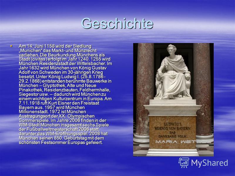 Geschichte Am 14. Juni 1158 wird der Siedlung Munichen das Markt- und Münzrecht verliehen. Die Beurkundung Münchens als Stadt (civitas) erfolgt im Jahr 1240. 1255 wird München Residenzstadt der Wittelsbacher. Im Jahr 1632 wird München von König Gusta