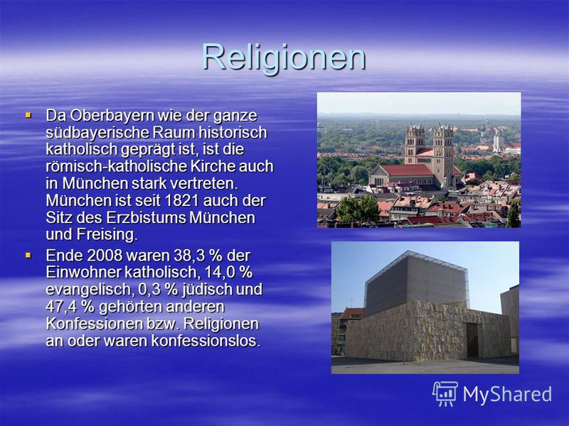 Religionen Da Oberbayern wie der ganze südbayerische Raum historisch katholisch geprägt ist, ist die römisch-katholische Kirche auch in München stark vertreten. München ist seit 1821 auch der Sitz des Erzbistums München und Freising. Da Oberbayern wi