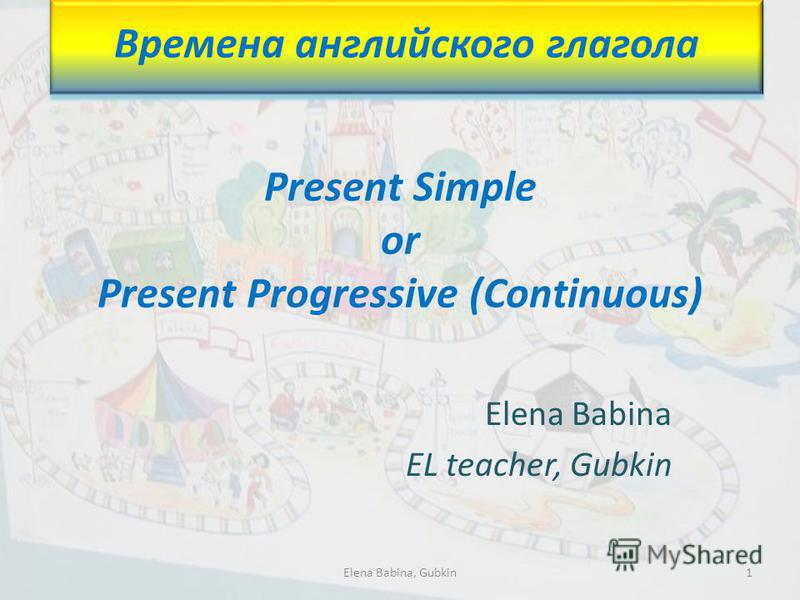Present Simple or Present Progressive (Continuous) Elena Babina EL teacher, Gubkin Времена английского глагола 1Elena Babina, Gubkin