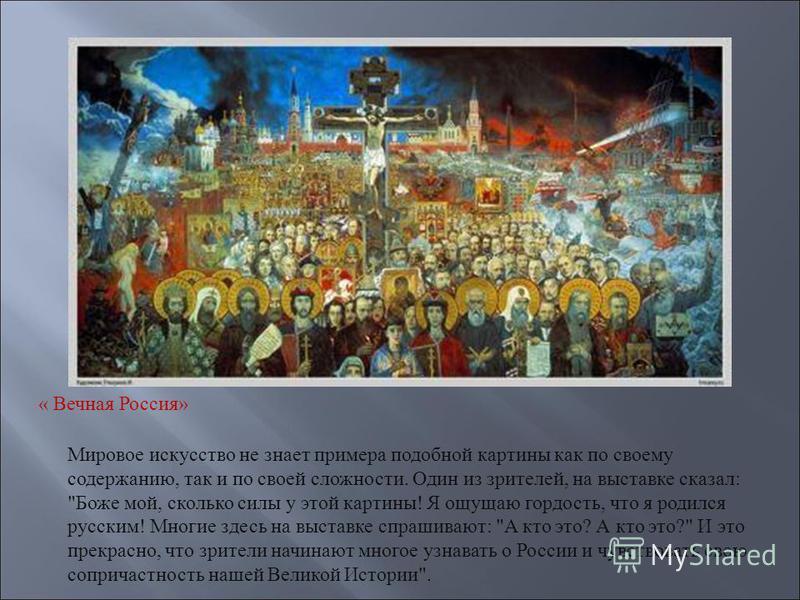 « Вечная Россия» Мировое искусство не знает примера подобной картины как по своему содержанию, так и по своей сложности. Один из зрителей, на выставке сказал :