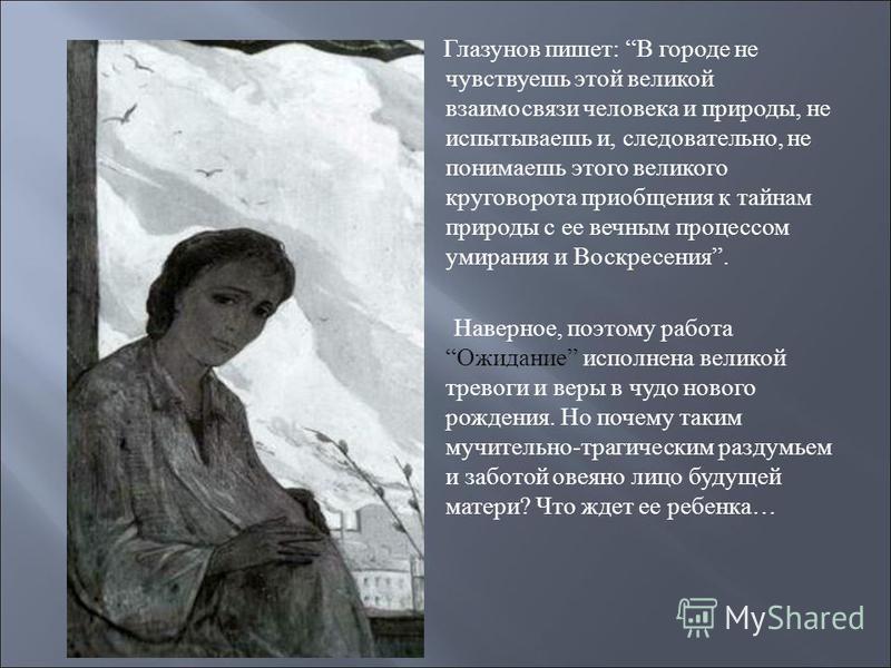 Глазунов пишет : В городе не чувствуешь этой великой взаимосвязи человека и природы, не испытываешь и, следовательно, не понимаешь этого великого круговорота приобщения к тайнам природы с ее вечным процессом умирания и Воскресения. Наверное, поэтому