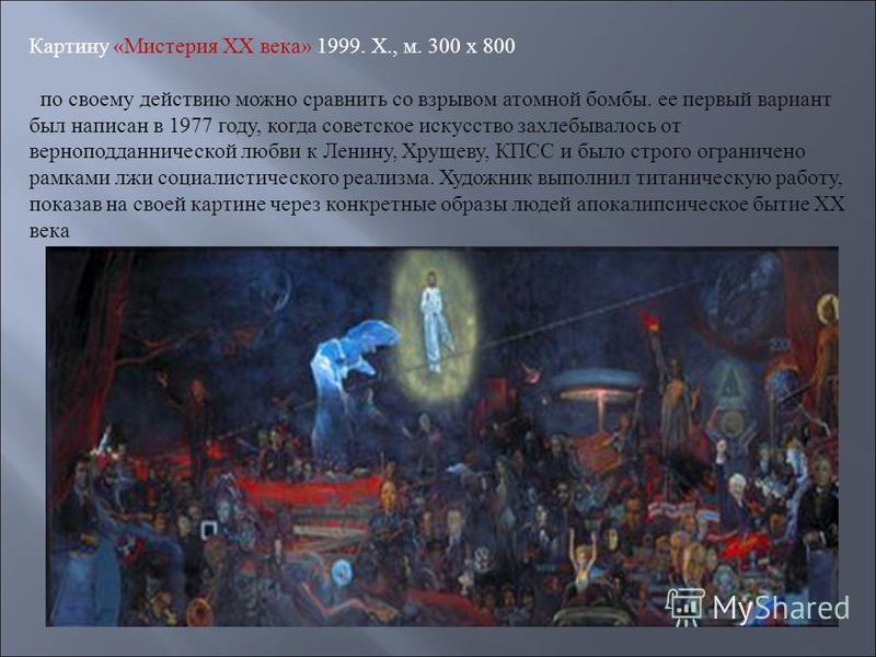 Картину «Мистерия XX века» 1999. X., м. 300 х 800 по своему действию можно сравнить со взрывом атомной бомбы. ее первый вариант был написан в 1977 году, когда советское искусство захлебывалось от верноподданнической любви к Ленину, Хрущеву, КПСС и бы