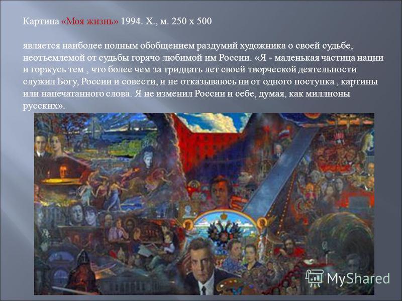 Картина «Моя жизнь» 1994. X., м. 250 х 500 является наиболее полным обобщением раздумий художника о своей судьбе, неотъемлемой от судьбы горячо любимой им России. «Я - маленькая частица нации и горжусь тем, что более чем за тридцать лет своей творчес
