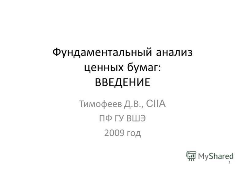 1 Фундаментальный анализ ценных бумаг: ВВЕДЕНИЕ Тимофеев Д.В., CIIA ПФ ГУ ВШЭ 2009 год 1