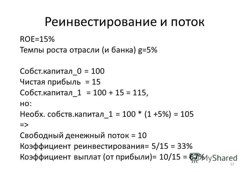 17 Реинвестирование и поток 17 ROE=15% Темпы роста отрасли (и банка) g=5% Собст.капитал_0 = 100 Чистая прибыль = 15 Собст.капитал_1 = 100 + 15 = 115, но: Необх. собств.капитал_1 = 100 * (1 +5%) = 105 => Свободный денежный поток = 10 Коэффициент реина