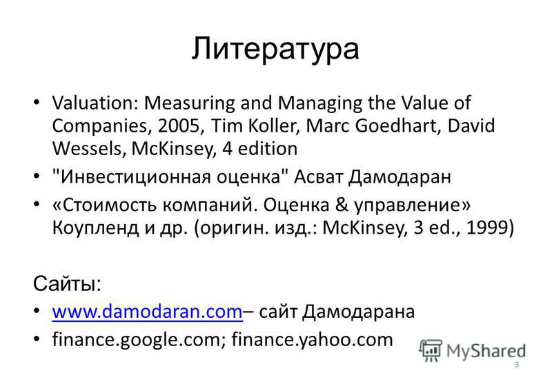 3 Литература Valuation: Measuring and Managing the Value of Companies, 2005, Tim Koller, Marc Goedhart, David Wessels, McKinsey, 4 edition