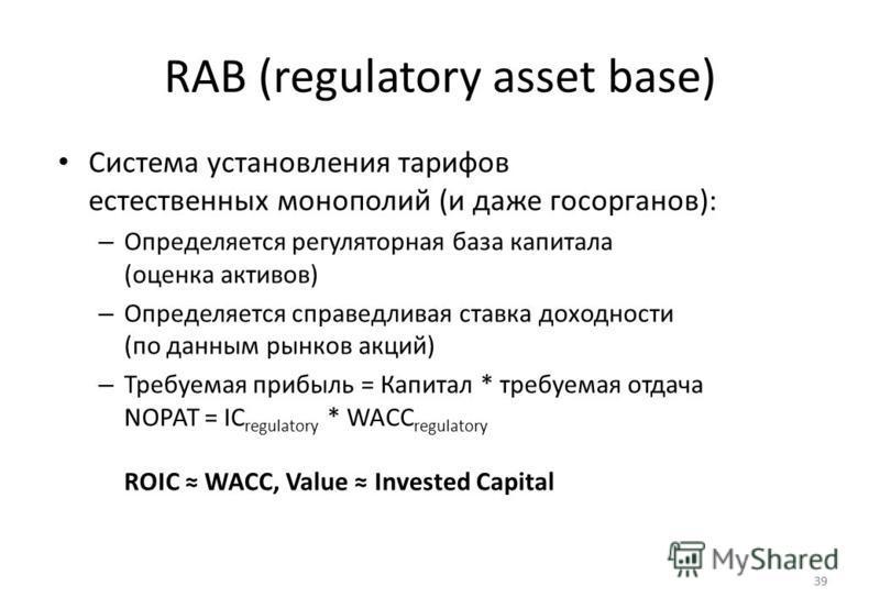 39 RAB (regulatory asset base) 39 Система установления тарифов естественных монополий (и даже госорганов): – Определяется регуляторная база капитала (оценка активов) – Определяется справедливая ставка доходности (по данным рынков акций) – Требуемая п