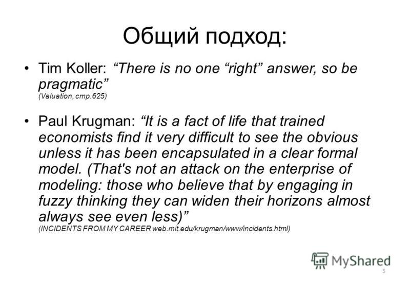 5 Общий подход: Tim Koller: There is no one right answer, so be pragmatic (Valuation, стр.625) Paul Krugman: It is a fact of life that trained economists find it very difficult to see the obvious unless it has been encapsulated in a clear formal mode