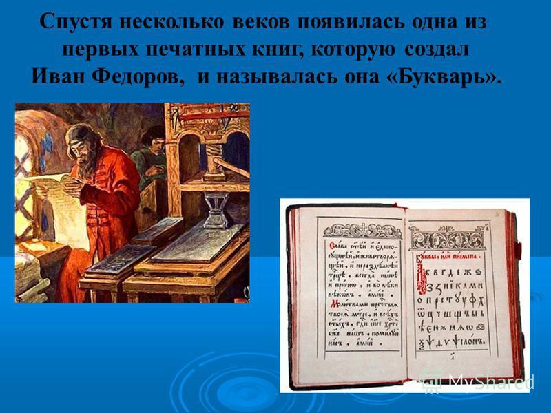 Спустя несколько веков появилась одна из первых печатных книг, которую создал Иван Федоров, и называлась она «Букварь».