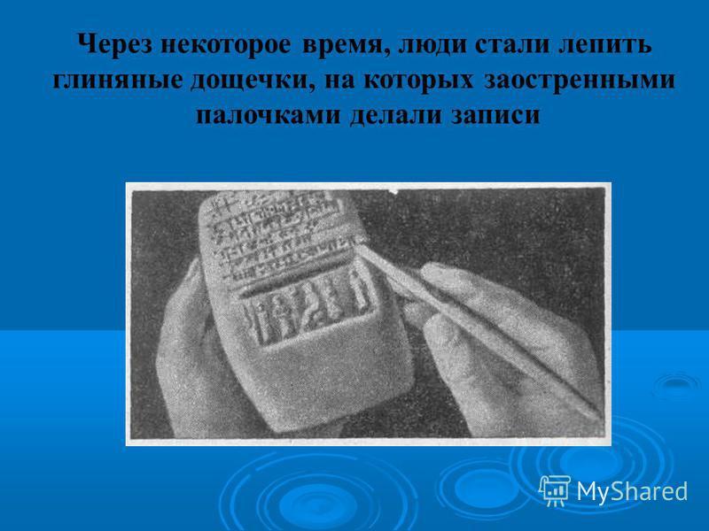 Через некоторое время, люди стали лепить глиняные дощечки, на которых заостренными палочками делали записи