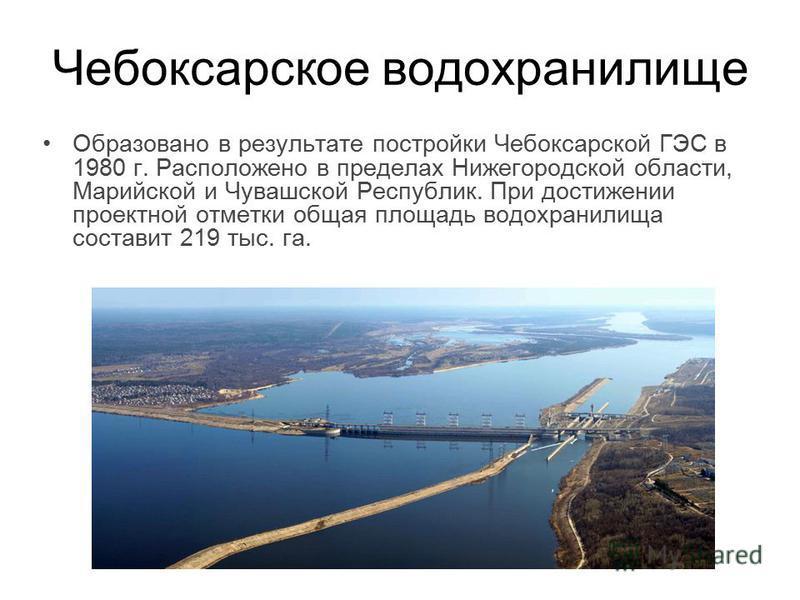 Чебоксарское водохранилище Образовано в результате постройки Чебоксарской ГЭС в 1980 г. Расположено в пределах Нижегородской области, Марийской и Чувашской Республик. При достижении проектной отметки общая площадь водохранилища составит 219 тыс. га.