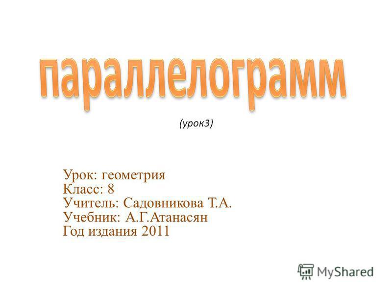 (урок 3) Урок: геометрия Класс: 8 Учитель: Садовникова Т.А. Учебник: А.Г.Атанасян Год издания 2011