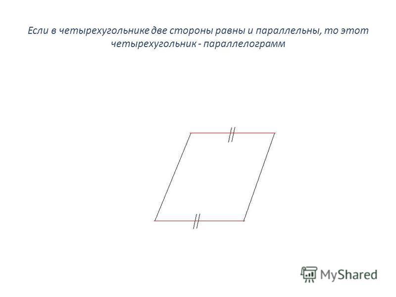 Если в четырехугольнике две стороны равны и параллельны, то этот четырехугольник - параллелограмм