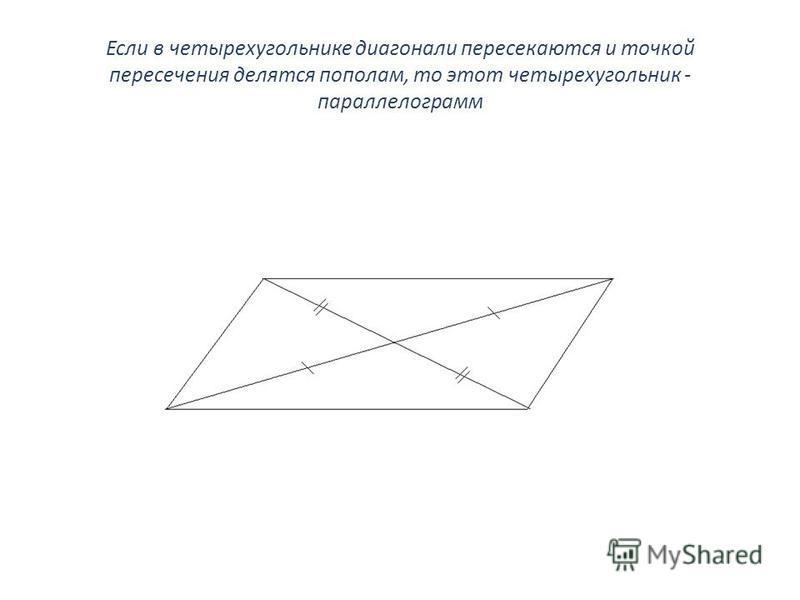 Если в четырехугольнике диагонали пересекаются и точкой пересечения делятся пополам, то этот четырехугольник - параллелограмм