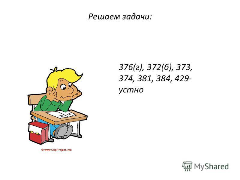 Решаем задачи: 376(г), 372(б), 373, 374, 381, 384, 429- устно
