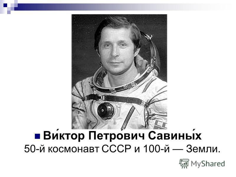 Ви́ктор Петро́вич Савины́х 50-й космонавт СССР и 100-й Земли.