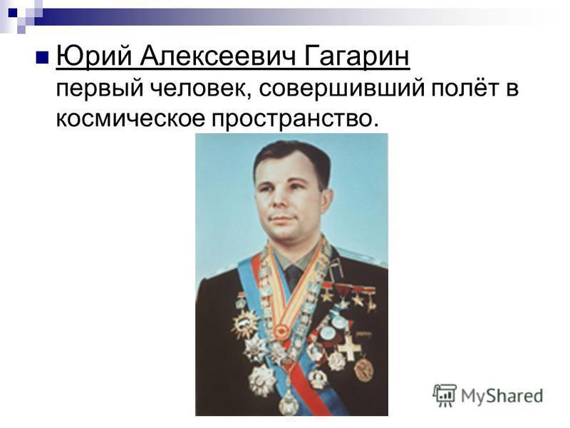 Юрий Алексеевич Гагарин первый человек, совершивший полёт в космическое пространство.