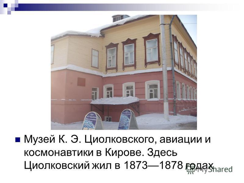 Музей К. Э. Циолковского, авиации и космонавтики в Кирове. Здесь Циолковсякий жил в 18731878 годах
