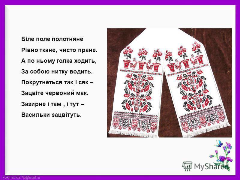FokinaLida.75@mail.ru Біле поле полотняне Рівно ткане, чисто пране. А по ньому голка ходить, За собою нитку водить. Покрутнеться так і сяк – Зацвіте червоний мак. Зазирне і там, і тут – Васильки зацвітуть.