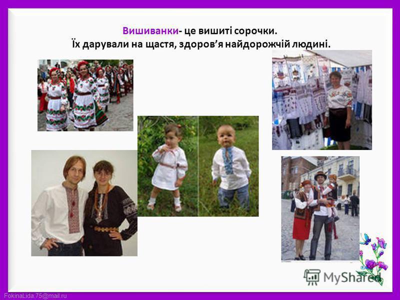 FokinaLida.75@mail.ru Вишиванки- це вишиті сорочки. Їх дарували на щастя, здоровя найдорожчій людині.