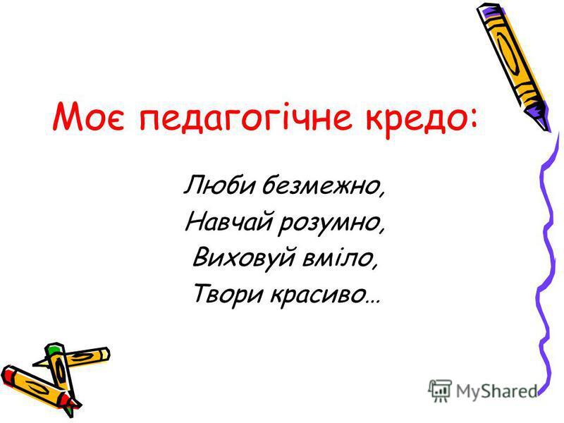Моє педагогічне кредо: Люби безмежно, Навчай розумно, Виховуй вміло, Твори красиво…