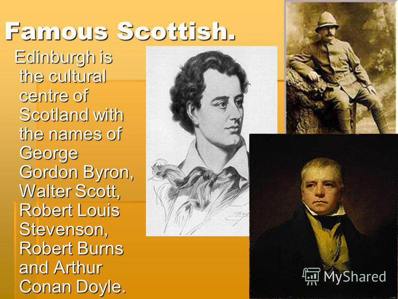 Famous Scottish. Edinburgh is the cultural centre of Scotland with the names of George Gordon Byron, Walter Scott, Robert Louis Stevenson, Robert Burns and Arthur Conan Doyle. Edinburgh is the cultural centre of Scotland with the names of George Gord