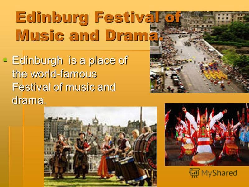 Edinburg Festival of Music and Drama. Edinburgh is a place of the world-famous Festival of music and drama. Edinburgh is a place of the world-famous Festival of music and drama.