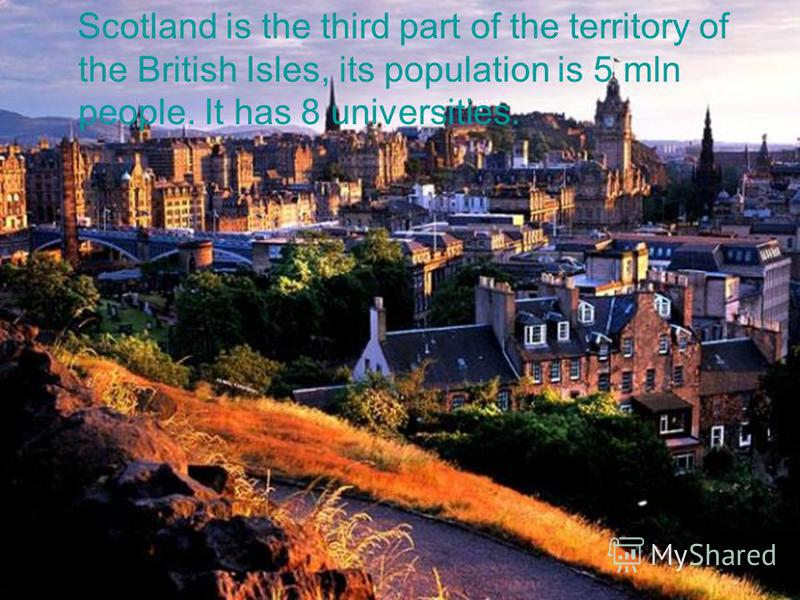 Scotland is the third part of the territory of the British Isles, its population is 5 mln people. It has 8 universities.