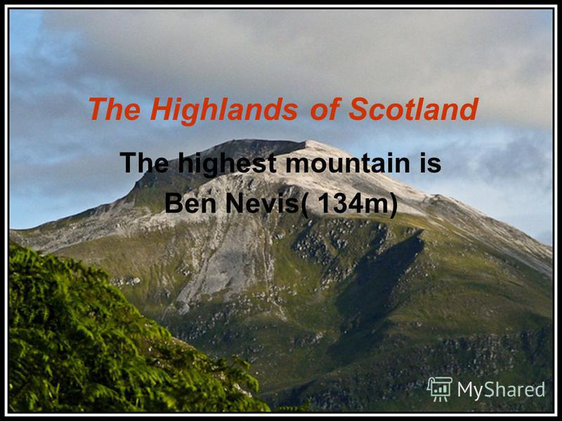 The Highlands of Scotland The highest mountain is Ben Nevis( 134m)