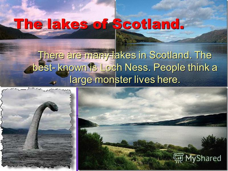 The lakes of Scotland. There are many lakes in Scotland. The best- known is Loch Ness. People think a large monster lives here. There are many lakes in Scotland. The best- known is Loch Ness. People think a large monster lives here.