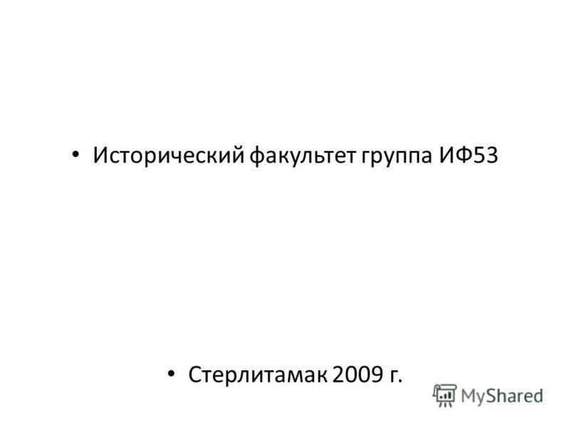 Исторический факультет группа ИФ53 Стерлитамак 2009 г.