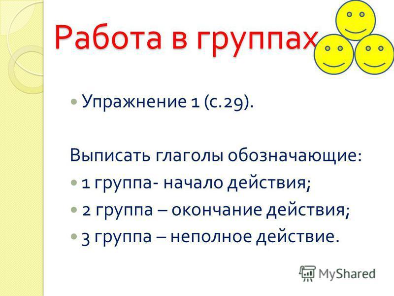 Работа в группах Упражнение 1 ( с.29). Выписать глаголы обозначающие : 1 группа - начало действия ; 2 группа – окончание действия ; 3 группа – неполное действие.