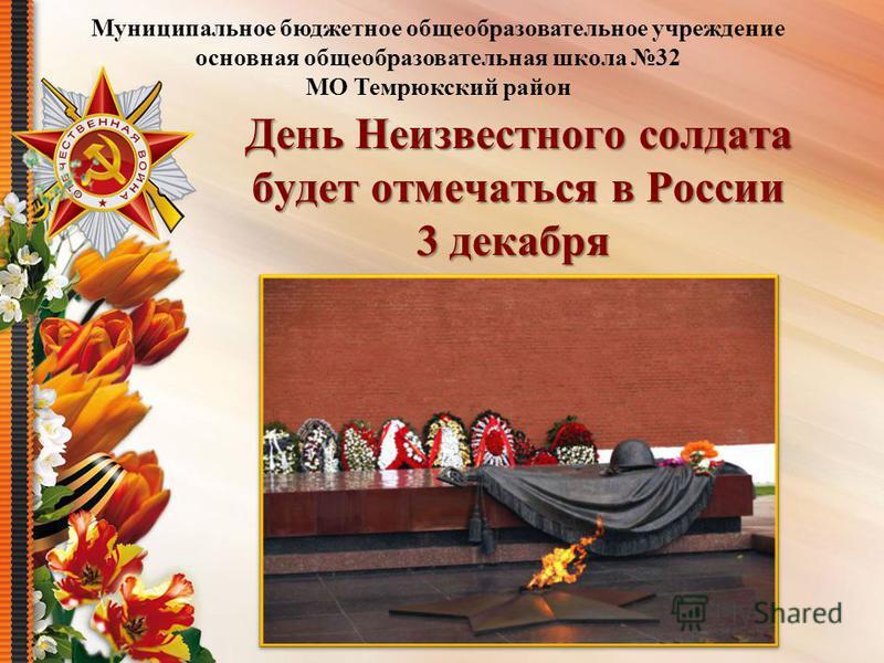 День Неизвестного солдата будет отмечаться в России 3 декабря День Неизвестного солдата будет отмечаться в России 3 декабря Муниципальное бюджетное общеобразовательное учреждение основная общеобразовательная школа 32 МО Темрюкский район