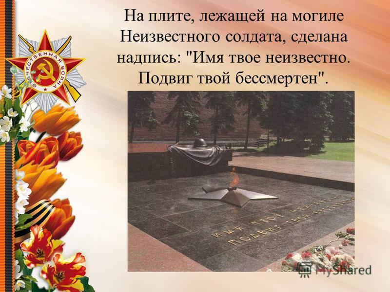 На плите, лежащей на могиле Неизвестного солдата, сделана надпись: Имя твое неизвестно. Подвиг твой бессмертен.