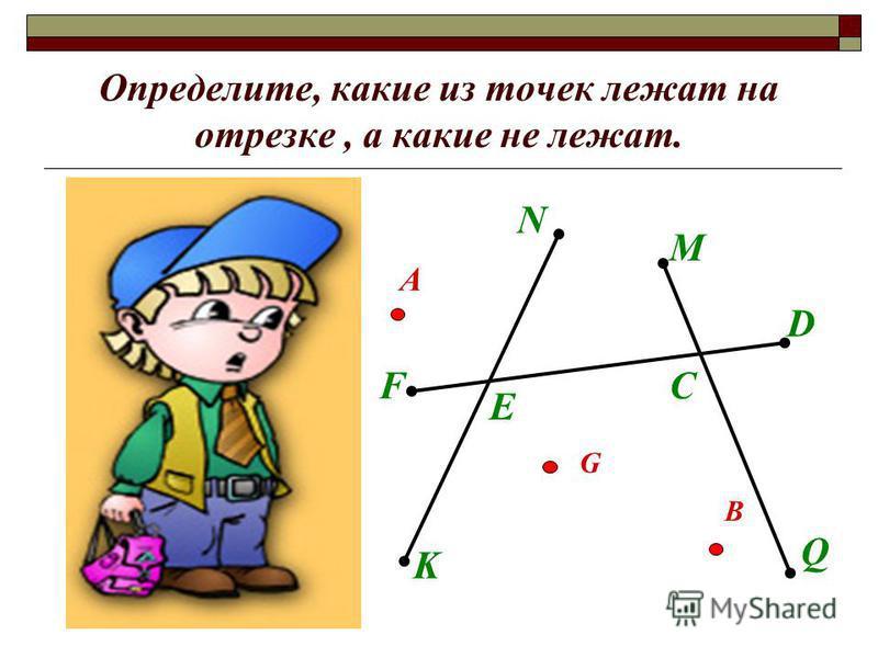 Определите, какие из точек лежат на отрезке, а какие не лежат. N K F D E M Q C А В G