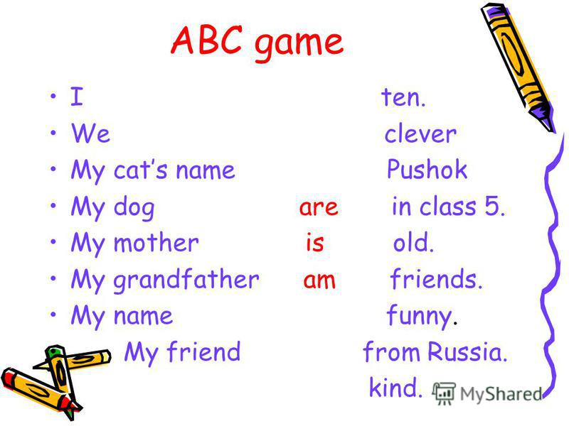 ABC game Have/got/you/sister/a/?- Have you got a sister? 1.your/name/mothers/ Whats? Whats your mothers name? 2. Got/ you/ many/ Have/ friends? Have you got many friends? 3. a/ cat/or/got/dog/you/a/ Have? Have you got a cat or a dog?