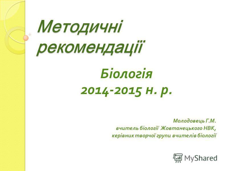 Методичні рекомендації Біологія 2014-2015 н. р. Молодовець Г. М. вчитель біології Жовтанецького НВК, керівник творчої групи вчителів біології