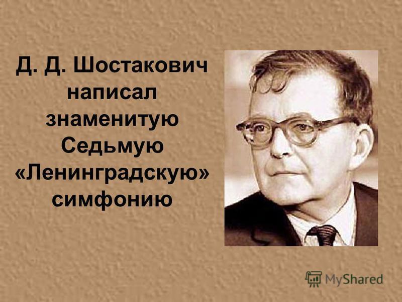 Д. Д. Шостакович написал знаменитую Седьмую «Ленинградскую» симфонию