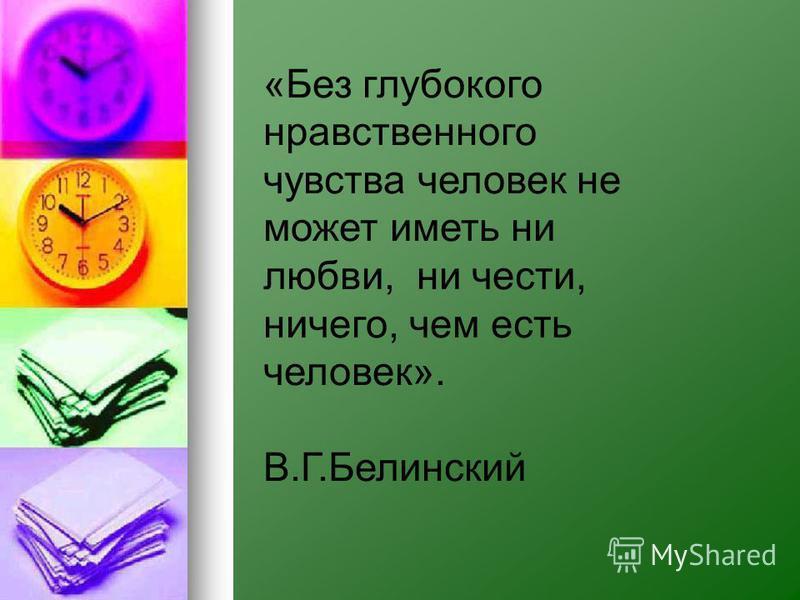 «Без глубокого нравственного чувства человек не может иметь ни любви, ни чести, ничего, чем есть человек». В.Г.Белинский