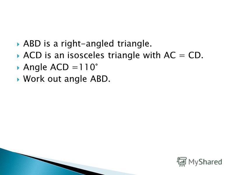 ABD is a right-angled triangle. ACD is an isosceles triangle with AC = CD. Angle ACD =110° Work out angle ABD.