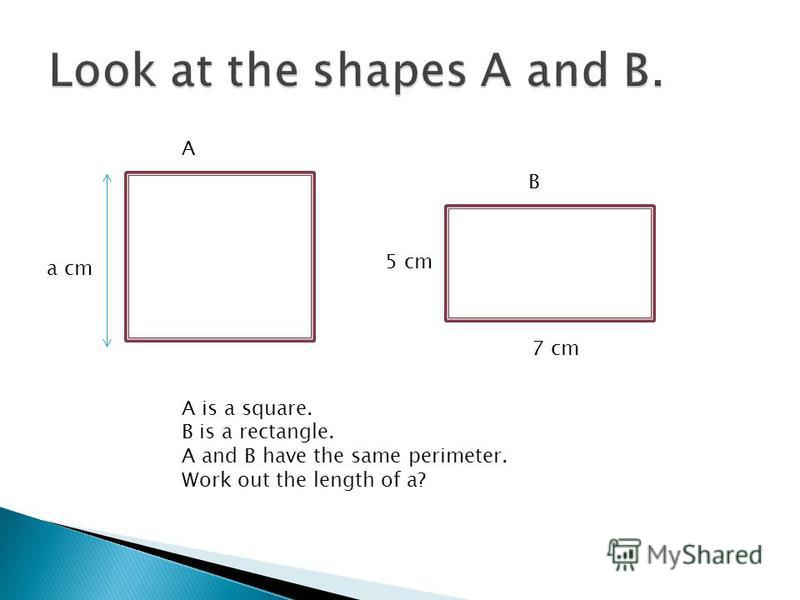 A B a cm 5 cm 7 cm A is a square. B is a rectangle. A and B have the same perimeter. Work out the length of a?