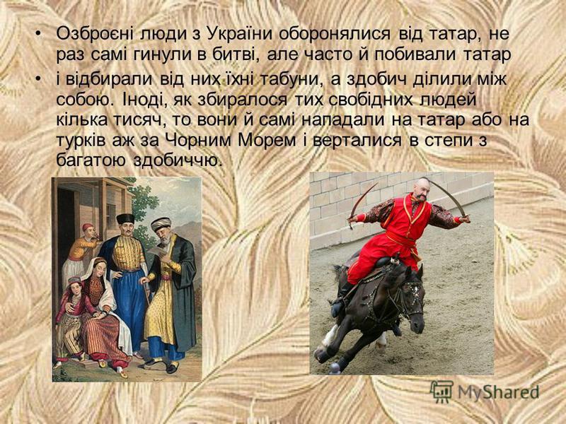 Озброєні люди з України оборонялися від татар, не раз самі гинули в битві, але часто й побивали татар і відбирали від них їхні табуни, а здобич ділили між собою. Іноді, як збиралося тих свобідних людей кілька тисяч, то вони й самі нападали на татар а